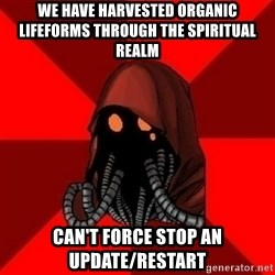 Advice Techpriest - we have harvested organic lifeforms through the spiritual realm can't force stop an update/restart