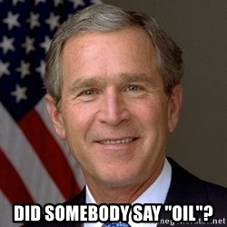 "George Bush -  did somebody say ""oil""?"