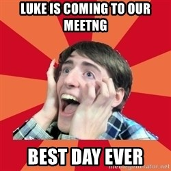 Super Excited - Luke is coming to our meetng best day ever