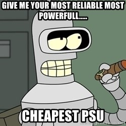 Bender - give me your most reliable most powerfull..... cheapest PSU