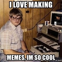 Nerd - I love making  MeMes, im so cOol