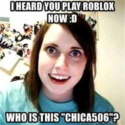 "Overly Attached Girlfriend - i heard you play roblox now :D who is this ""chica506""?"
