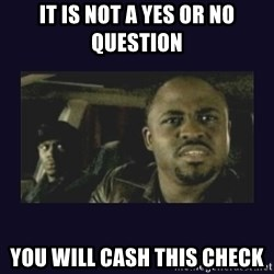 Wayne Brady - It is not a yes or no question you will cash this check