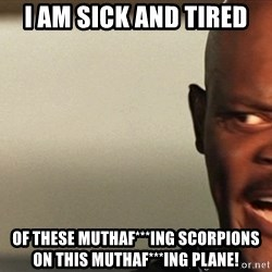 Snakes on a plane Samuel L Jackson - I am sick and tired of these muthaf***ing scorpions on this muthaf***ing plane!