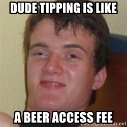 Stoner Guy - dUDE TIPPING IS LIKE A BEER ACCESS FEE