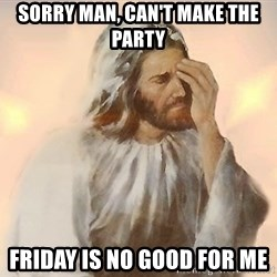 Facepalm Jesus - sorry man, can't make the party friday is no good for me