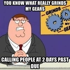 Grinds My Gears Peter Griffin - you know what really grinds my gears calling people at 2 days past due
