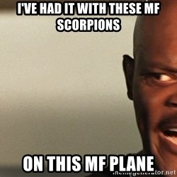 Snakes on a plane Samuel L Jackson - I've had it with these MF scorpions on this MF plane