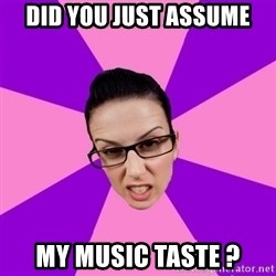 Privilege Denying Feminist - Did you just assume My music tAste ?