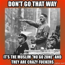 "Heil Hitler - don't go that way it's the muslim ""no go zone"" and they are crazy fuckers"