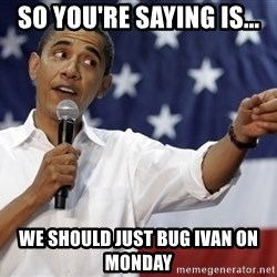 Obama You Mad - So you're saying is... We should just bug Ivan on monday