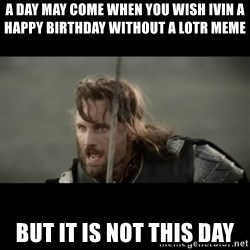 But it is not this Day ARAGORN - A day may come when you wish ivin a happy birthday without a LOTR MEME BUT IT IS NOT THIS DAY