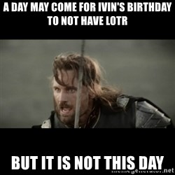 But it is not this Day ARAGORN - A DAY MAY COME FOR IVIN's BIRTHDAY TO NOT HAVE LOTR BUT IT IS NOT THIS DAY