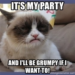 Birthday Grumpy Cat - It's my party  and I'll be grumpy if I want to!