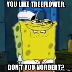Spongebob Thread - you like treeflower, don't you norbert?