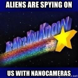 The more you know - aliens are spying on us with nanocameras