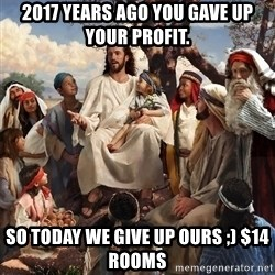 storytime jesus - 2017 years ago you gave up your profit.  So today we give up OURS ;) $14 rooms