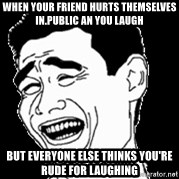 Laughing - When your friend hurts themselves in.public an you laugh But everyone else thinks you're rude for laughing