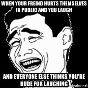 Laughing - When your freind hurts themselves in public and you laugh And everyone else thinks you're rude for laughing
