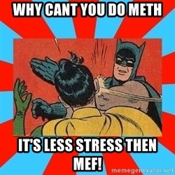 Batman Bitchslap - Why cant you do meth It's less stress then mef!