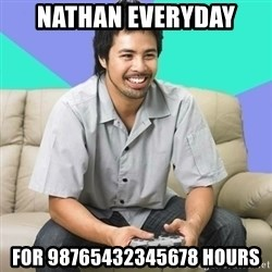 Nice Gamer Gary - nathan everyday for 98765432345678 hours