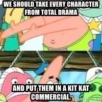patrick star - we should take every character from total drama and put them in a kit kat commercial.