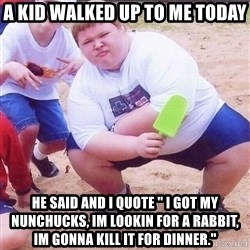 """American Fat Kid - A kid walked up to me today He said and i quote """" i got my nunchucks, im lookin for a rabbit, im gonna kill it for dinner."""""""