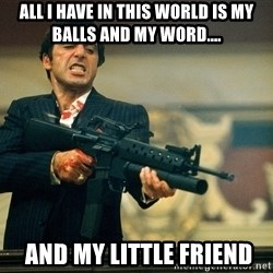 Pacino Scarface - All I have in this world is my balls and my word....  and my little friend