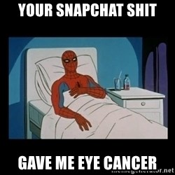 it gave me cancer - Your Snapchat shit Gave me Eye cancer