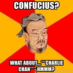 Wise Confucius - confucius? what about....***charlie chan****,hmmm?