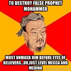 Wise Confucius - to destroy false prophet mohammed must unmask him before eyes of believers...or,just level mecca and medina