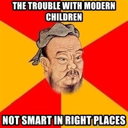 Wise Confucius - the trouble with modern children not smart in right places