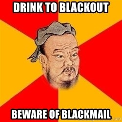 Wise Confucius - drink to blackout beware of blackmail