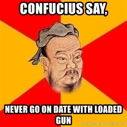 Wise Confucius - confucius say, never go on date with loaded gun