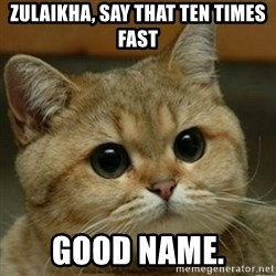 Do you think this is a motherfucking game? - Zulaikha, say that ten times fast Good Name.