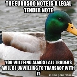 Actual Advice Mallard 1 - The Euro500 note is a legal tender note You will find almost all traders will be unwilling to transact with it
