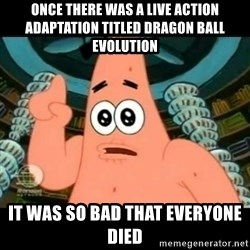ugly barnacle patrick - Once there was a live action adaptation titled Dragon Ball Evolution It was so bad that everyone died