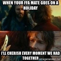 Never Have I Been So Wrong - when your ffa mate goes on a holiday i'll cherish every moment we had together