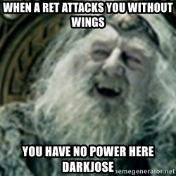 you have no power here - when a ret attacks you without wings you have no power here darkjose