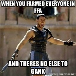 GLADIATOR - when you farmed everyone in ffa and theres no else to gank