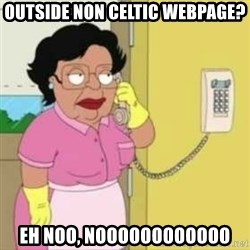 Family guy maid - outside non celtic webpage? eh noo, noooooooooooo