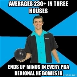 Annoying Bowler Guy  - averages 230+ in three houses ends up minus in every pba regional he bowls in