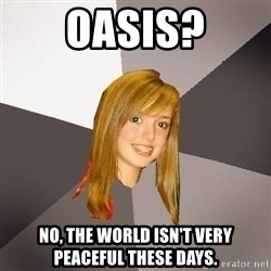 Musically Oblivious 8th Grader - oasis? no, the world isn't very peaceful these days.