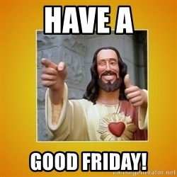 Buddy Christ - Have a Good friday!