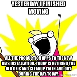 X ALL THE THINGS - yesterday I finished moving all the production apps to the new Deis installation. Today is retiring the old Deis and cleanup. I'm in and out during the day today.