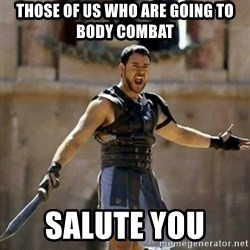 GLADIATOR - Those of us who are going to body combat Salute you
