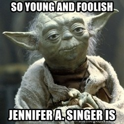 Yodanigger - So young and foolish Jennifer a. Singer is