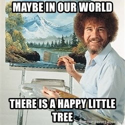 SAD BOB ROSS - maybe in our world there is a happy little tree