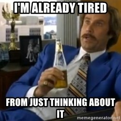 That escalated quickly-Ron Burgundy - I'm already Tired From just thinking about it