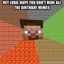 Minecraft Guy - Hey Luda, hope you don't Mine all the birthday memes